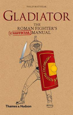 Gladiator The Roman Fighter's [Unofficial] Manual - Philip Matyszak